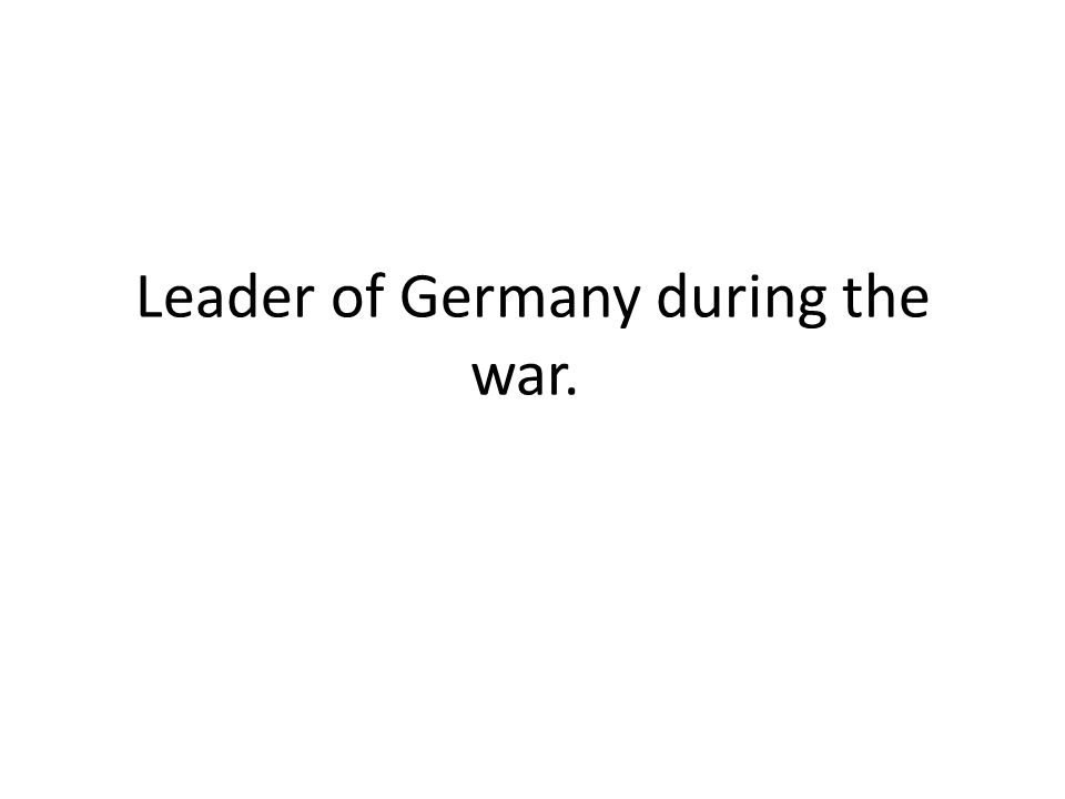 Leader of Germany during the war.