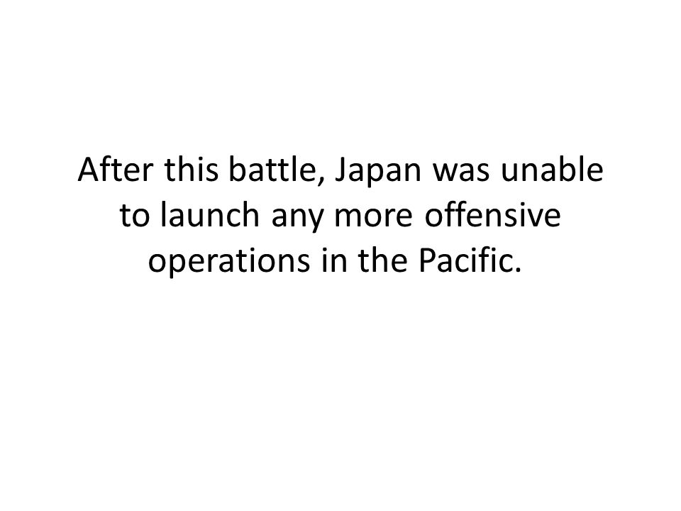 After this battle, Japan was unable to launch any more offensive operations in the Pacific.