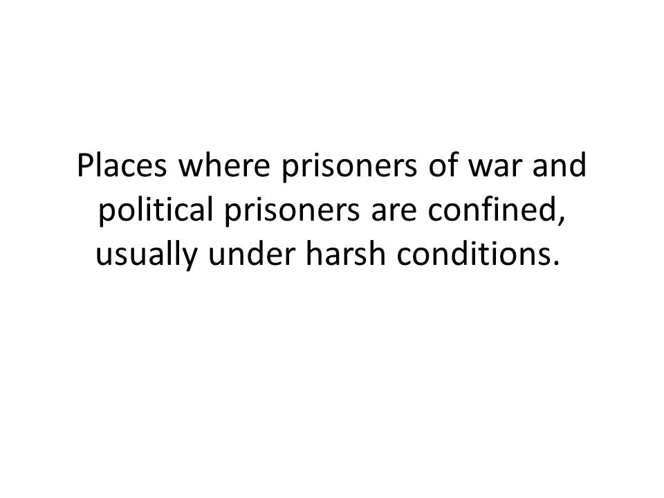 Places where prisoners of war and political prisoners are confined, usually under harsh conditions.