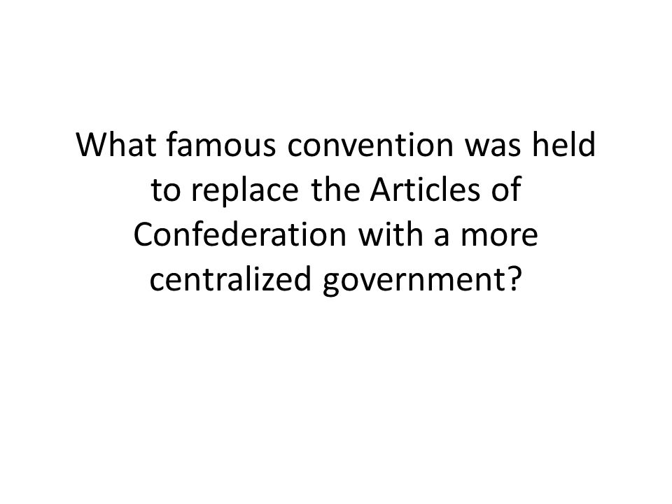 What famous convention was held to replace the Articles of Confederation with a more centralized government