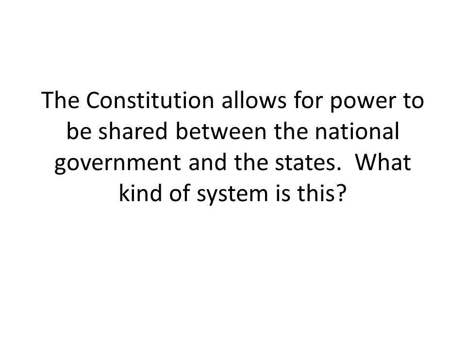 The Constitution allows for power to be shared between the national government and the states. What kind of system is this