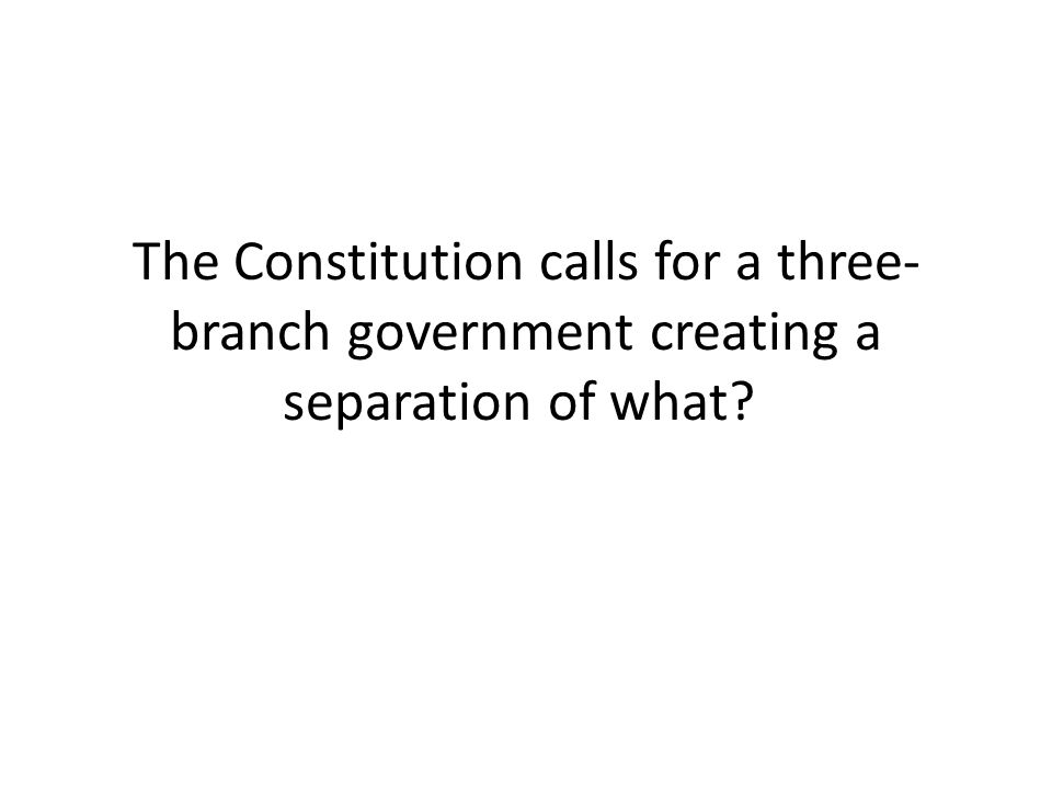 The Constitution calls for a three-branch government creating a separation of what