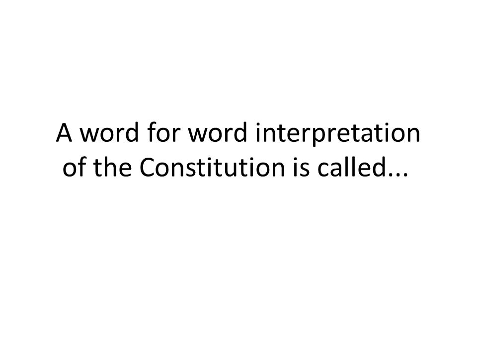 A word for word interpretation of the Constitution is called...