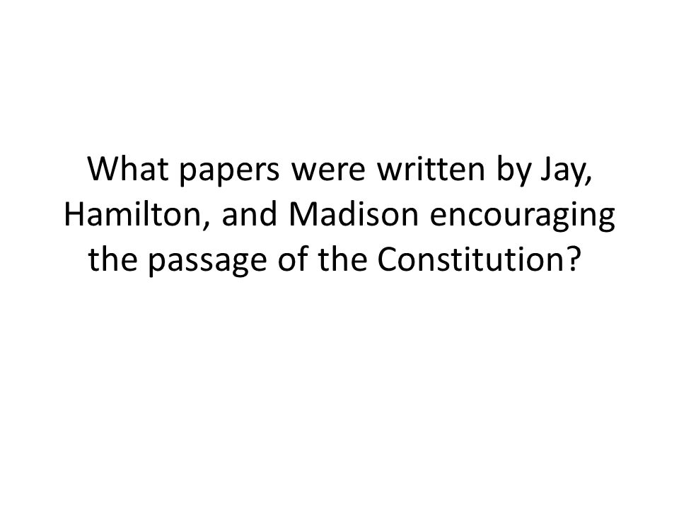 What papers were written by Jay, Hamilton, and Madison encouraging the passage of the Constitution