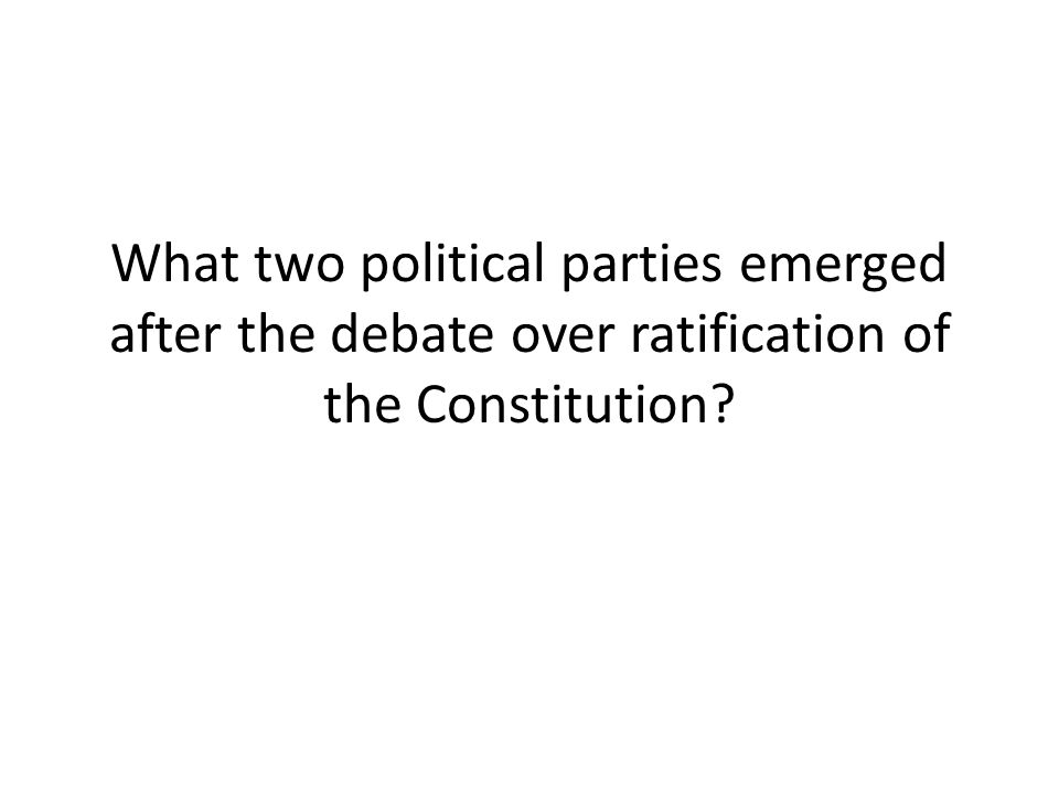 What two political parties emerged after the debate over ratification of the Constitution