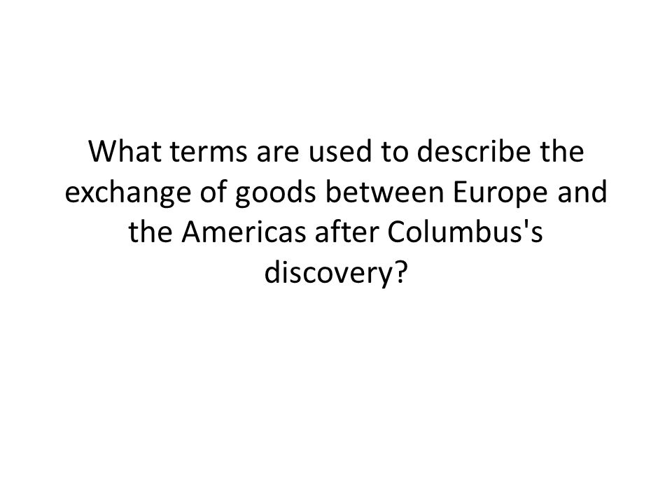 What terms are used to describe the exchange of goods between Europe and the Americas after Columbus s discovery