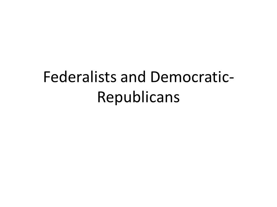 Federalists and Democratic-Republicans
