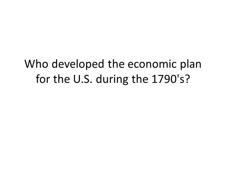 Who developed the economic plan for the U.S. during the 1790 s