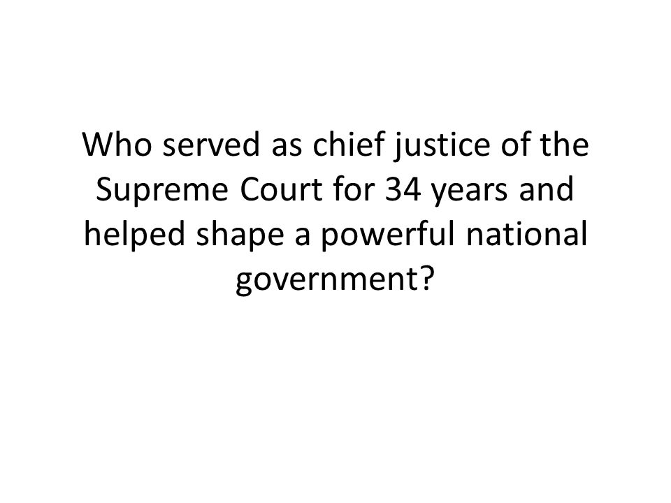 Who served as chief justice of the Supreme Court for 34 years and helped shape a powerful national government