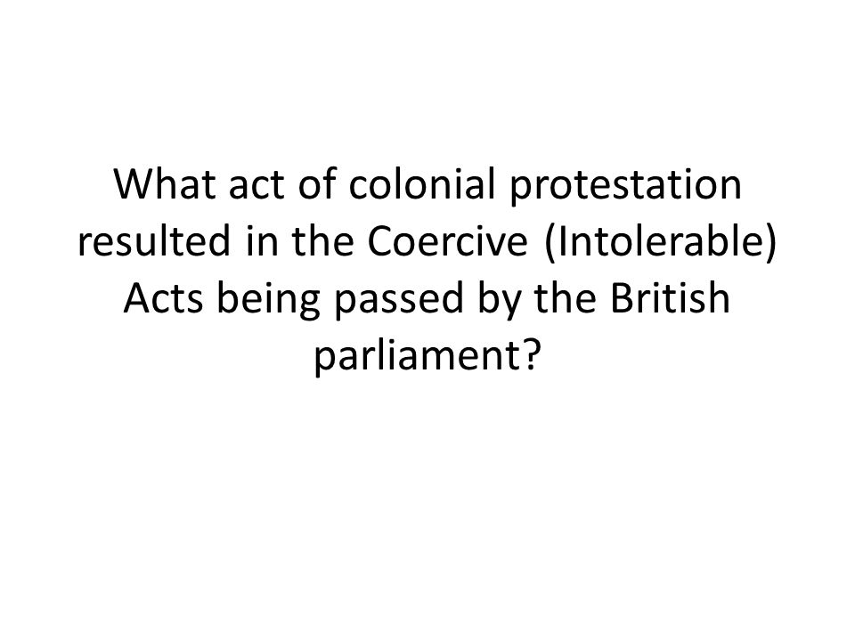 What act of colonial protestation resulted in the Coercive (Intolerable) Acts being passed by the British parliament