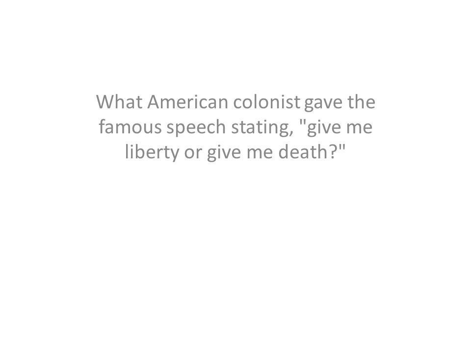What American colonist gave the famous speech stating, give me liberty or give me death