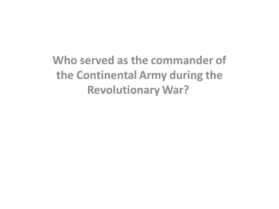 Who served as the commander of the Continental Army during the Revolutionary War