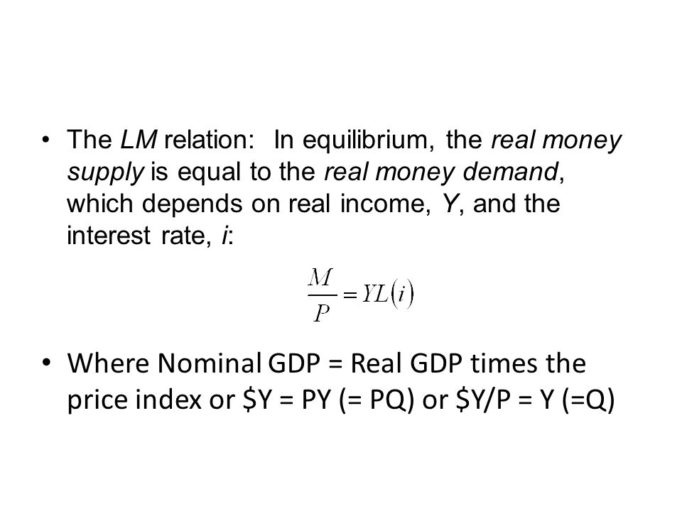 The LM relation: In equilibrium, the real money supply is equal to the real money demand, which depends on real income, Y, and the interest rate, i: