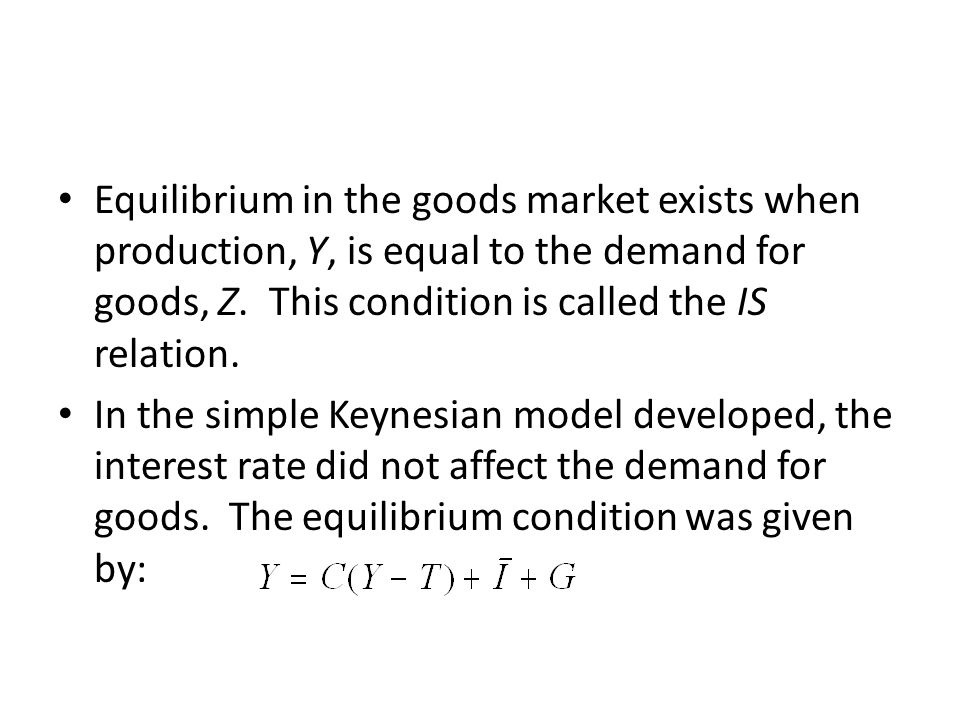 Equilibrium in the goods market exists when production, Y, is equal to the demand for goods, Z. This condition is called the IS relation.
