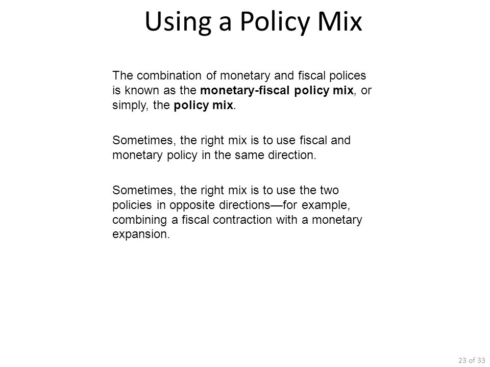 Using a Policy Mix The combination of monetary and fiscal polices is known as the monetary-fiscal policy mix, or simply, the policy mix.