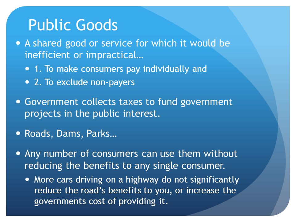 Public Goods A shared good or service for which it would be inefficient or impractical… 1. To make consumers pay individually and.
