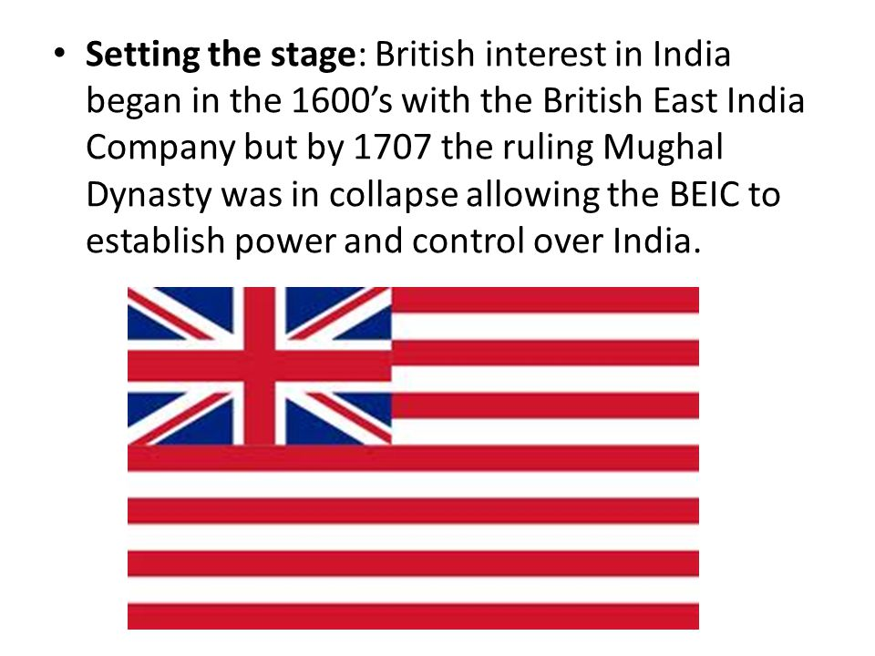 Setting the stage: British interest in India began in the 1600's with the British East India Company but by 1707 the ruling Mughal Dynasty was in collapse allowing the BEIC to establish power and control over India.