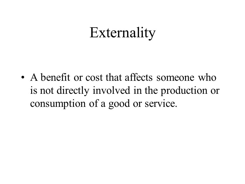 Externality A benefit or cost that affects someone who is not directly involved in the production or consumption of a good or service.