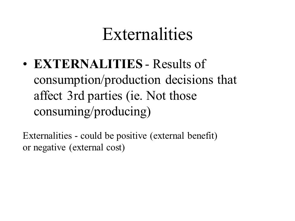 Externalities EXTERNALITIES - Results of consumption/production decisions that affect 3rd parties (ie. Not those consuming/producing)