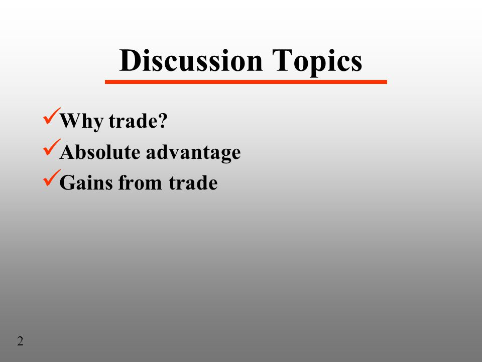 Discussion Topics Why trade Absolute advantage Gains from trade 2