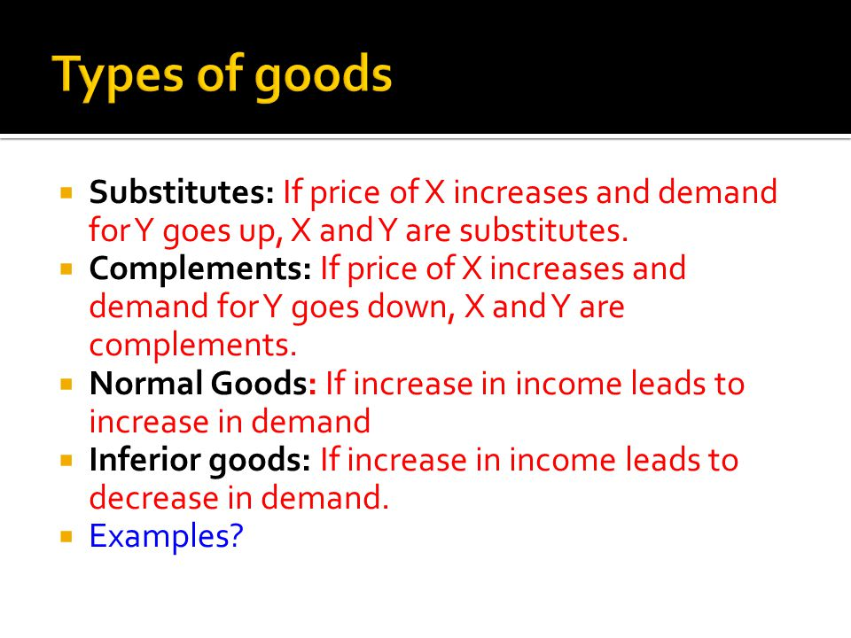 Types of goods Substitutes: If price of X increases and demand for Y goes up, X and Y are substitutes.