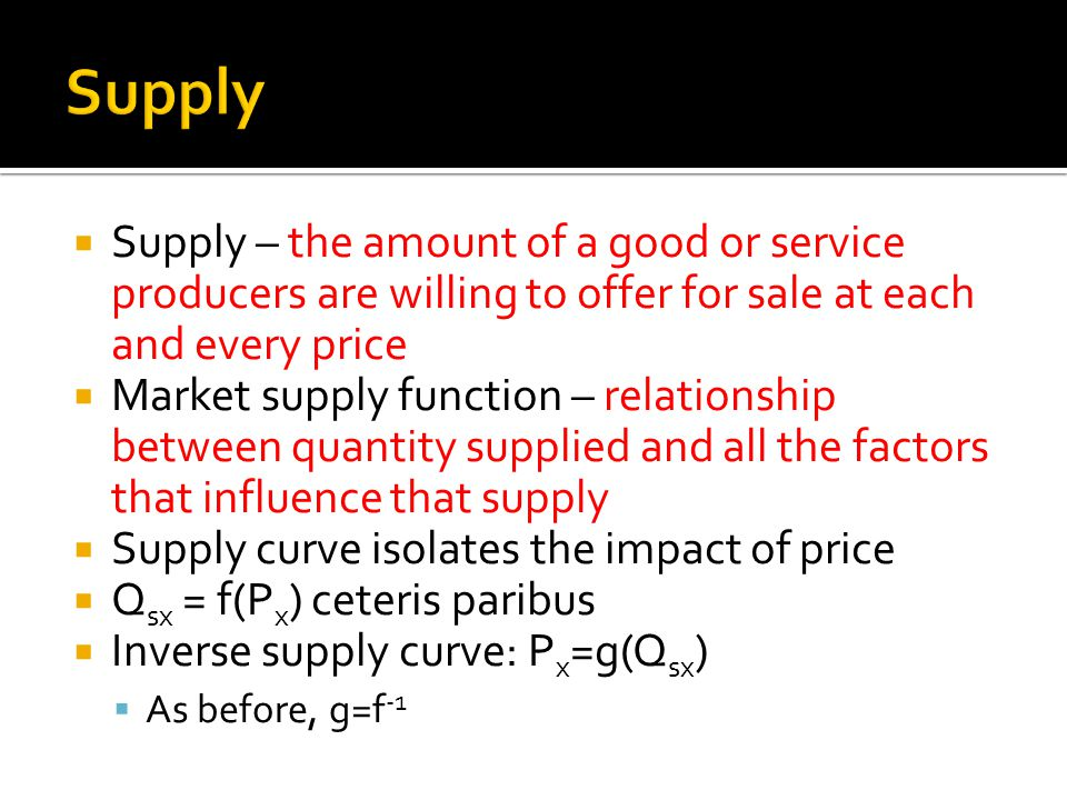 Supply Supply – the amount of a good or service producers are willing to offer for sale at each and every price.