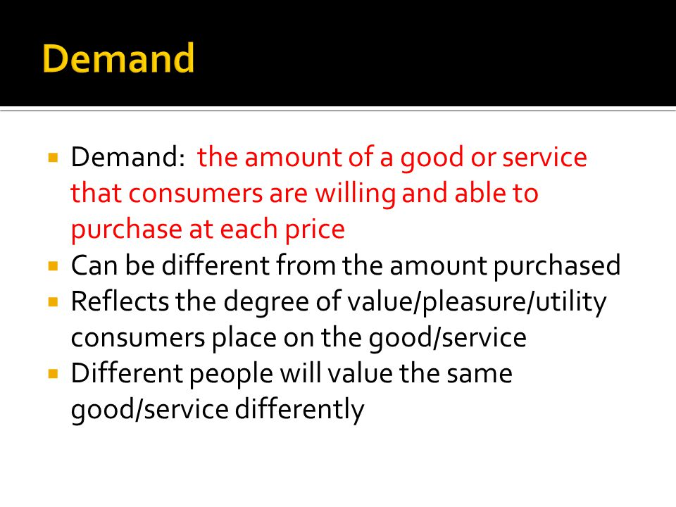 Demand Demand: the amount of a good or service that consumers are willing and able to purchase at each price.