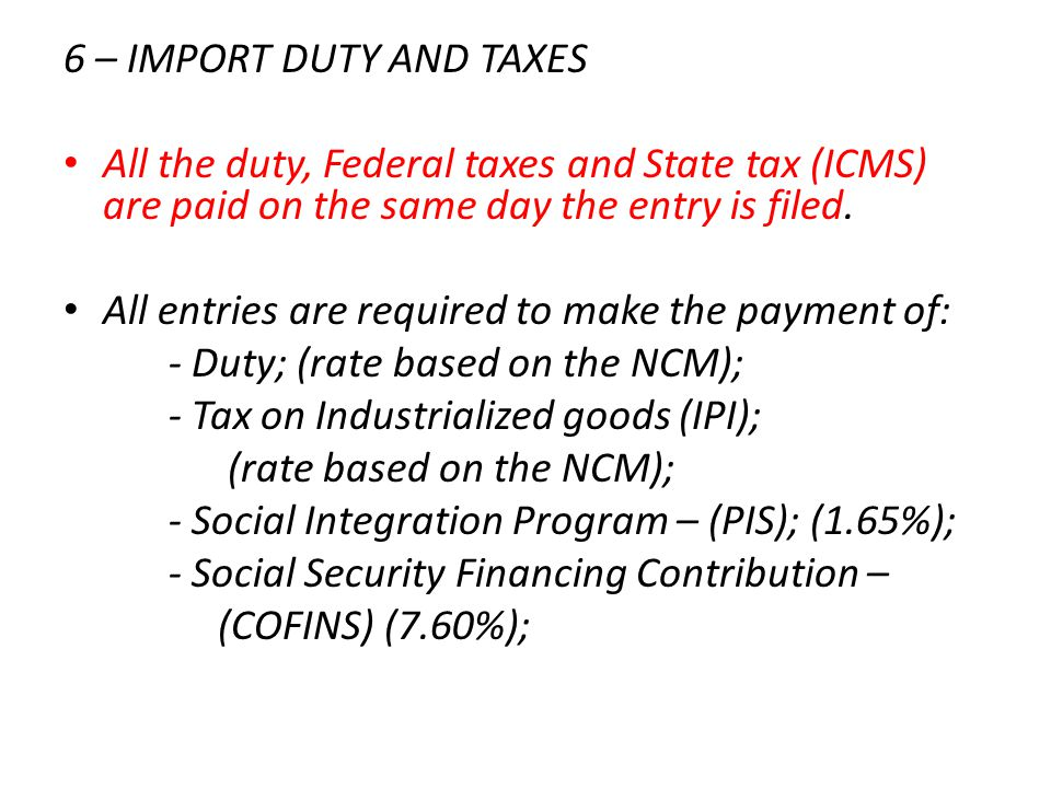 6 – IMPORT DUTY AND TAXES All the duty, Federal taxes and State tax (ICMS) are paid on the same day the entry is filed.
