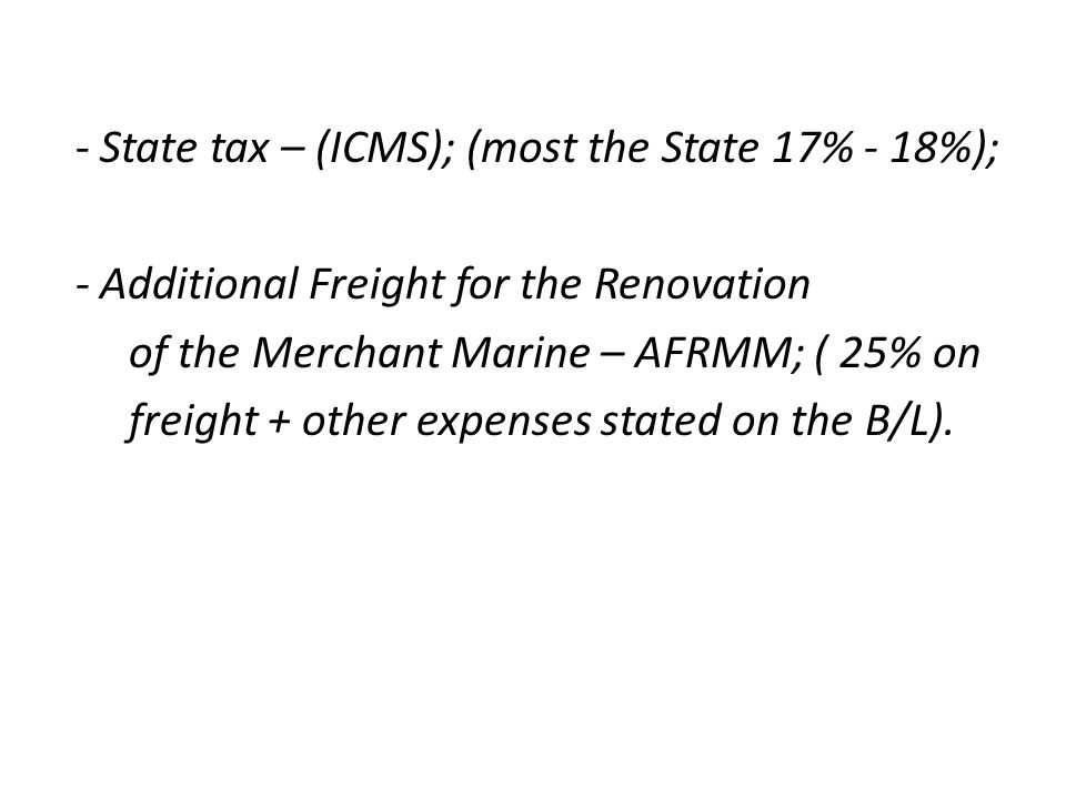 - State tax – (ICMS); (most the State 17% - 18%); - Additional Freight for the Renovation of the Merchant Marine – AFRMM; ( 25% on freight + other expenses stated on the B/L).