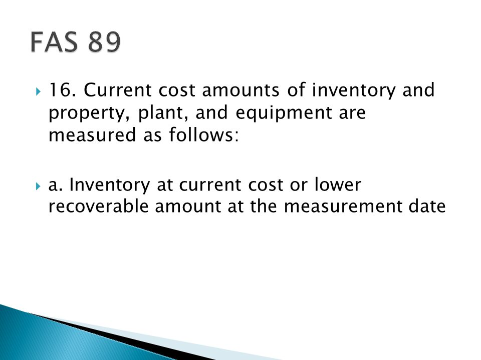 FAS 89 16. Current cost amounts of inventory and property, plant, and equipment are measured as follows: