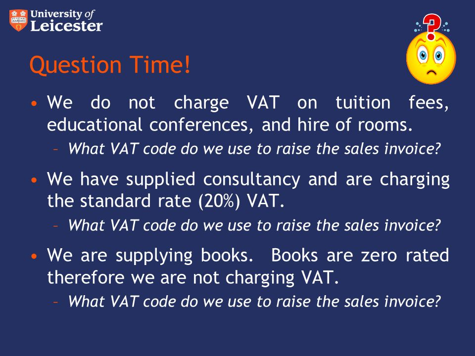 Question Time! We do not charge VAT on tuition fees, educational conferences, and hire of rooms.