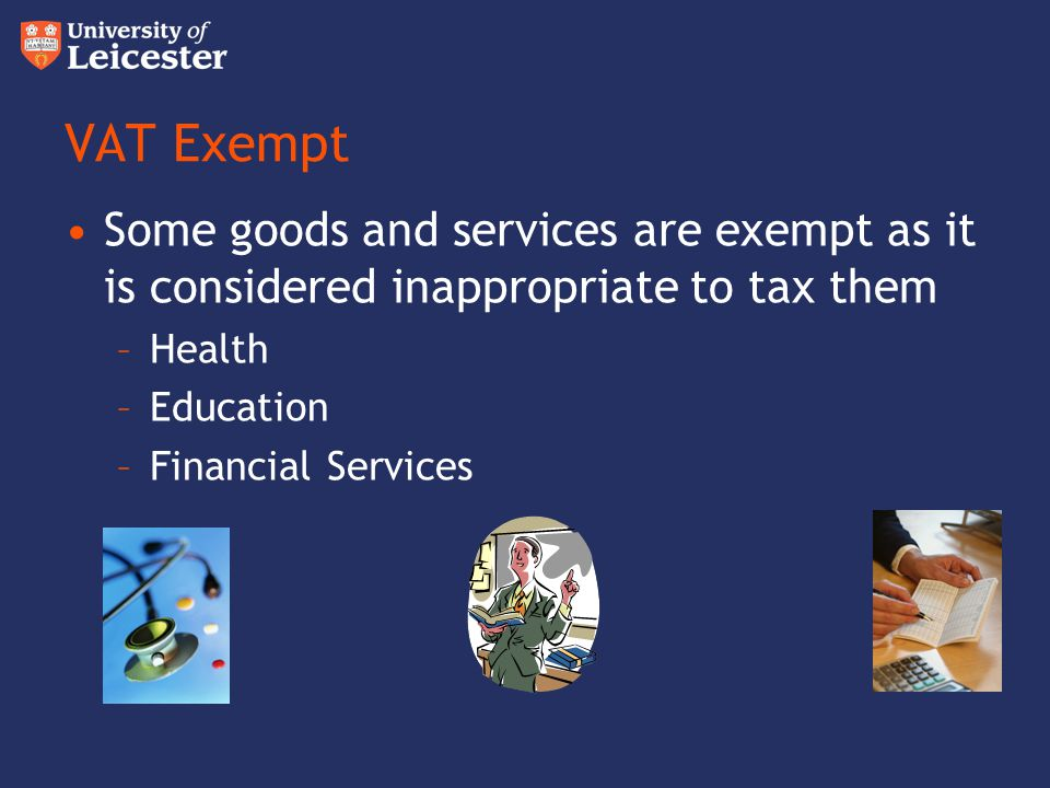 VAT Exempt Some goods and services are exempt as it is considered inappropriate to tax them. Health.
