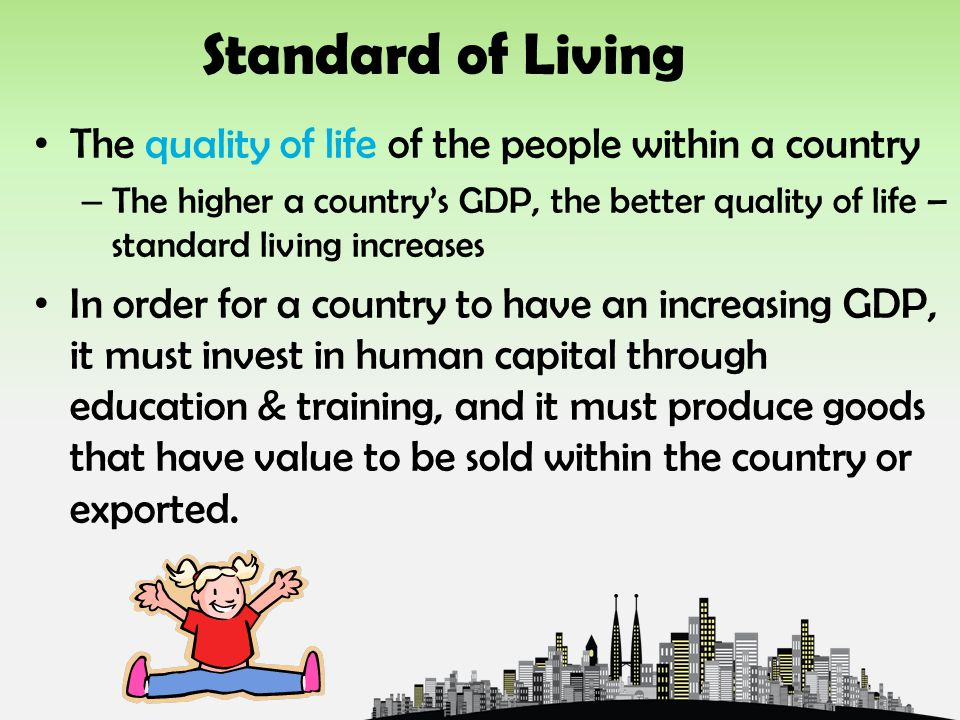 Standard of Living The quality of life of the people within a country