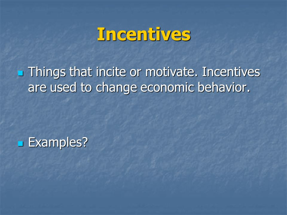 Incentives Things that incite or motivate. Incentives are used to change economic behavior.
