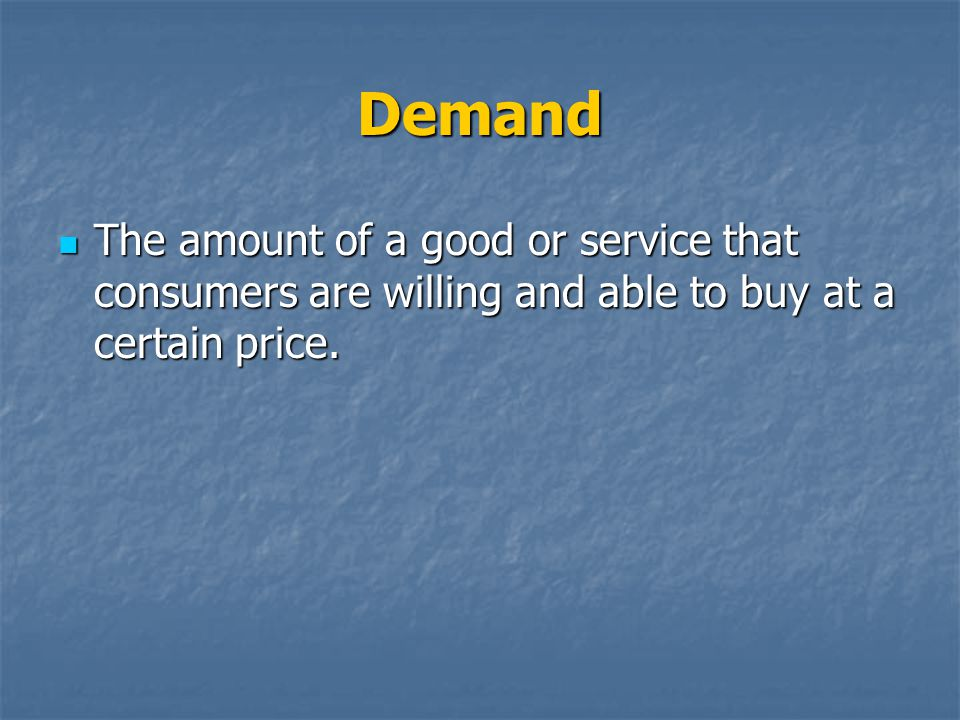 Demand The amount of a good or service that consumers are willing and able to buy at a certain price.