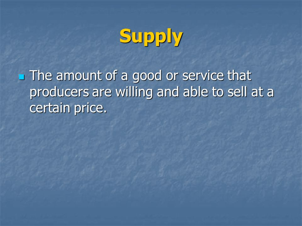 Supply The amount of a good or service that producers are willing and able to sell at a certain price.