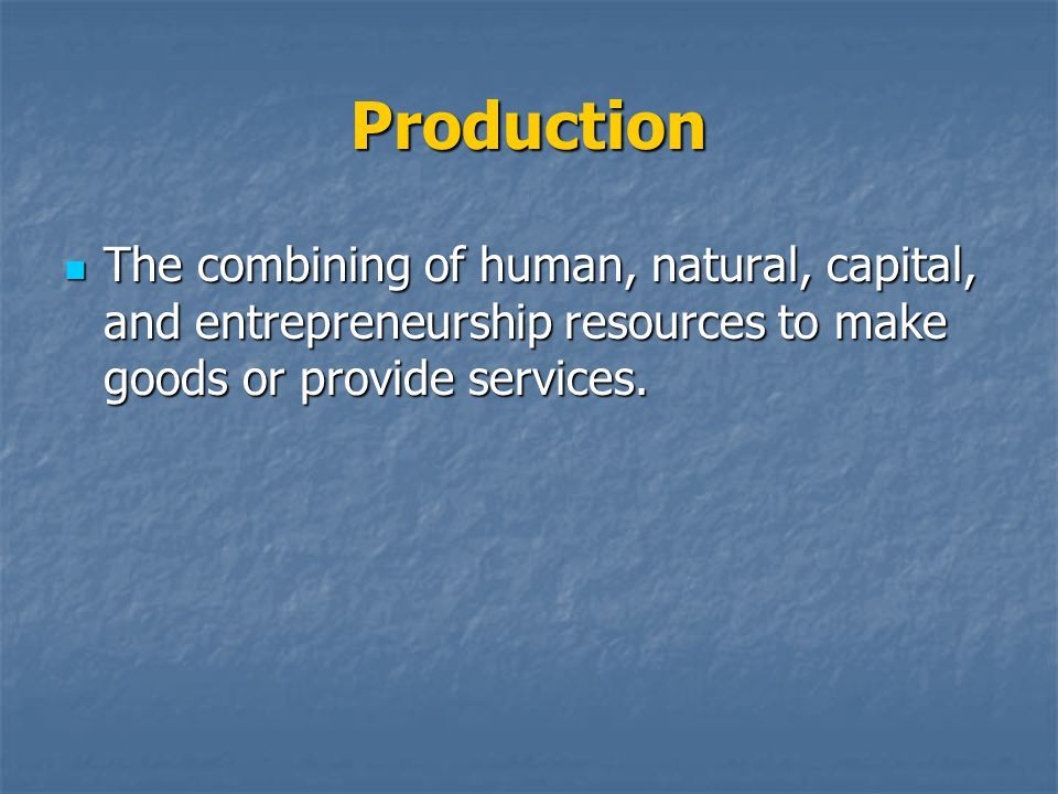 Production The combining of human, natural, capital, and entrepreneurship resources to make goods or provide services.