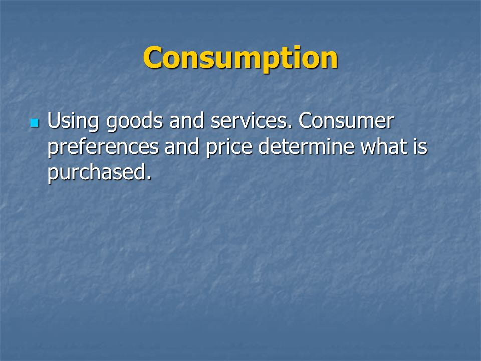 Consumption Using goods and services. Consumer preferences and price determine what is purchased.