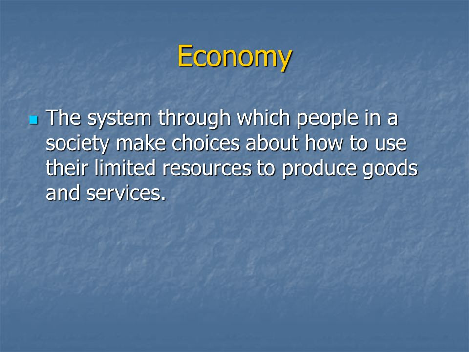 Economy The system through which people in a society make choices about how to use their limited resources to produce goods and services.