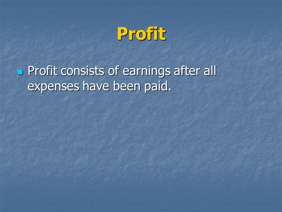 Profit Profit consists of earnings after all expenses have been paid.