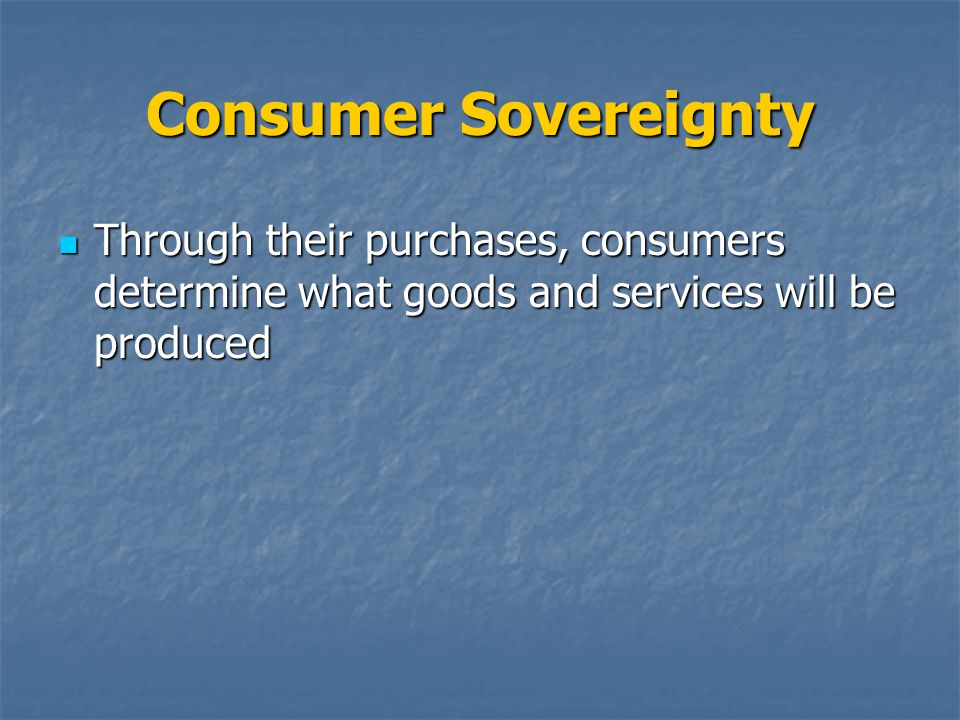 Consumer Sovereignty Through their purchases, consumers determine what goods and services will be produced.