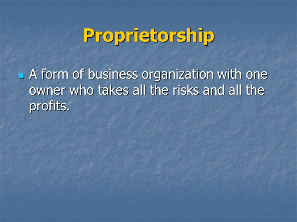 Proprietorship A form of business organization with one owner who takes all the risks and all the profits.
