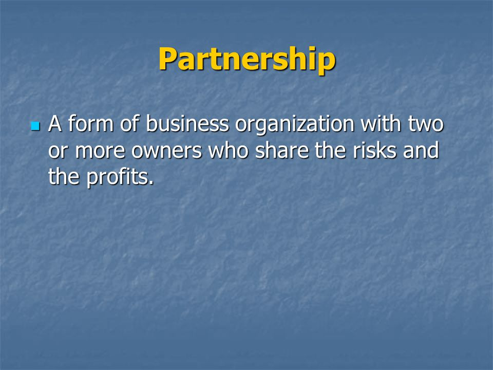Partnership A form of business organization with two or more owners who share the risks and the profits.