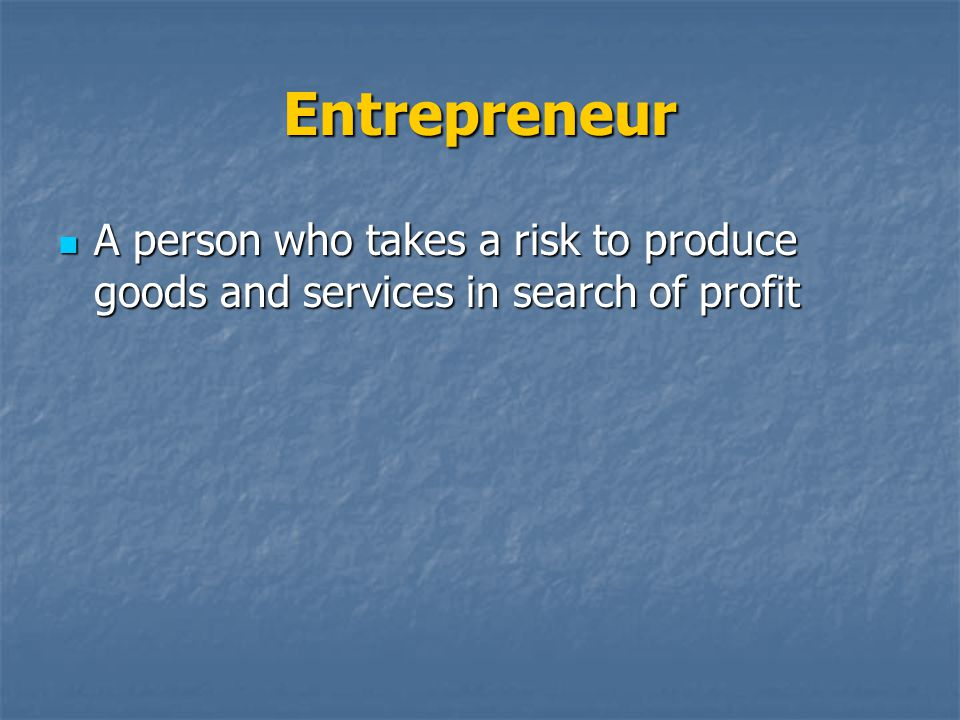 Entrepreneur A person who takes a risk to produce goods and services in search of profit