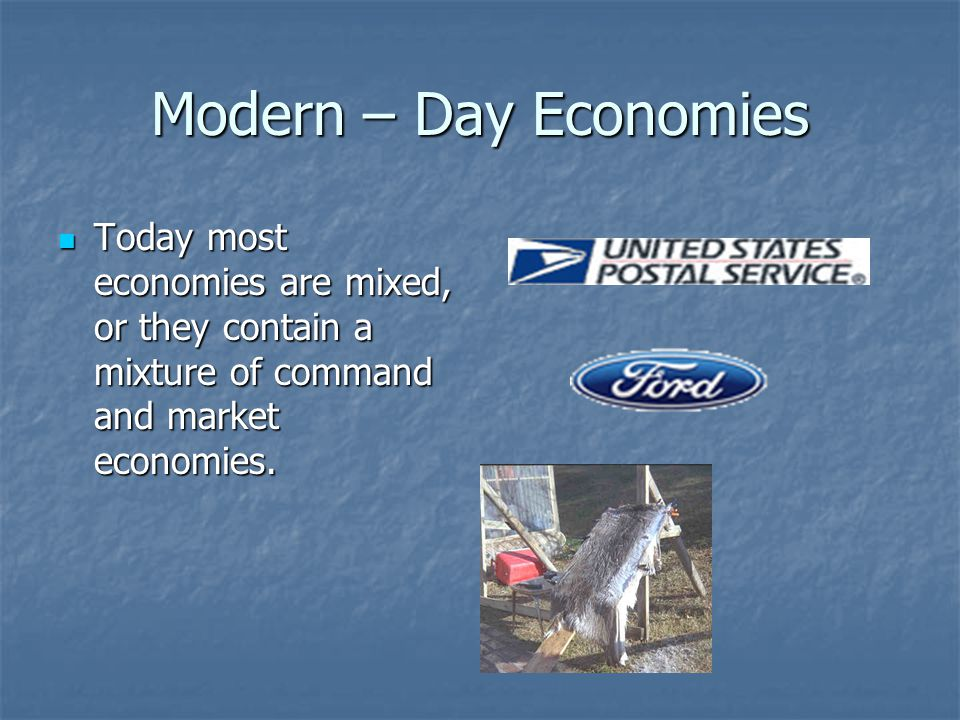 Modern – Day Economies Today most economies are mixed, or they contain a mixture of command and market economies.