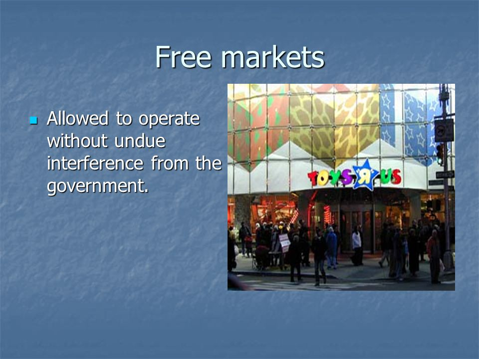 Free markets Allowed to operate without undue interference from the government.