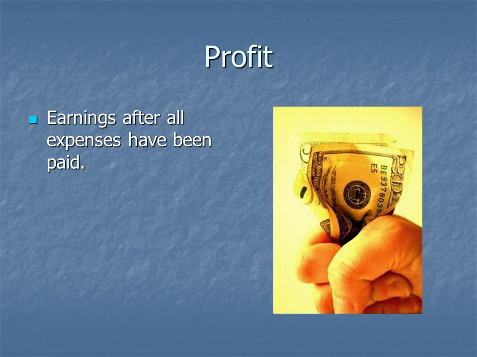 Profit Earnings after all expenses have been paid.