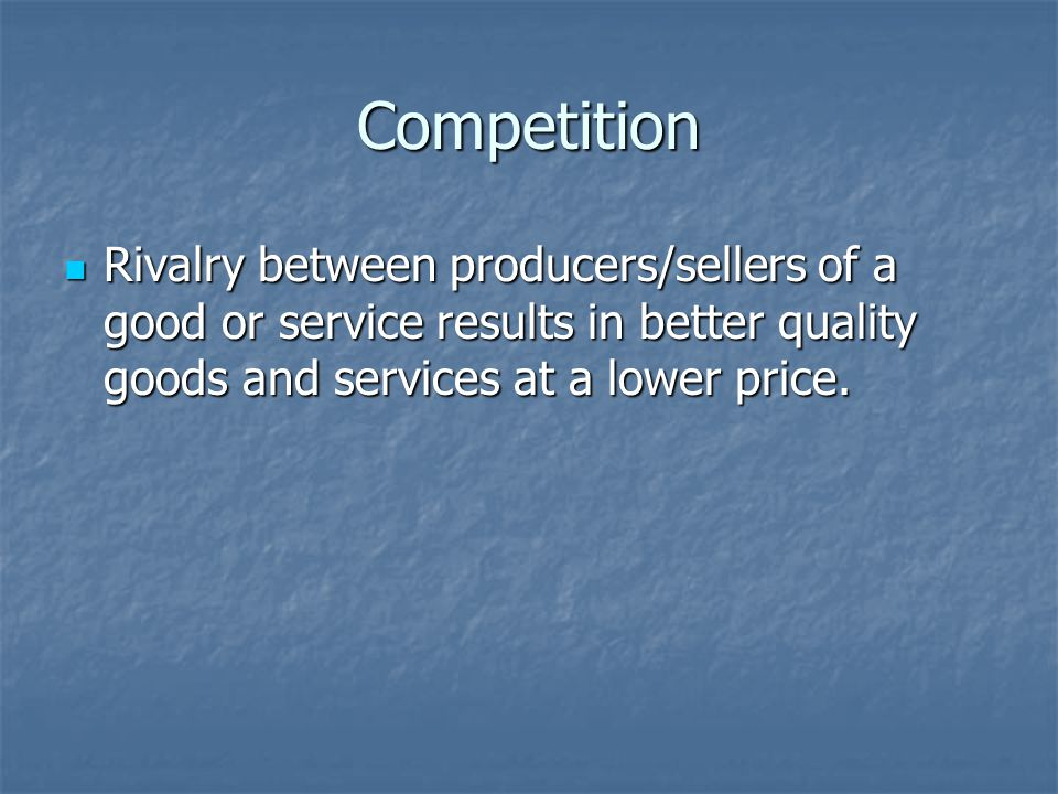 Competition Rivalry between producers/sellers of a good or service results in better quality goods and services at a lower price.
