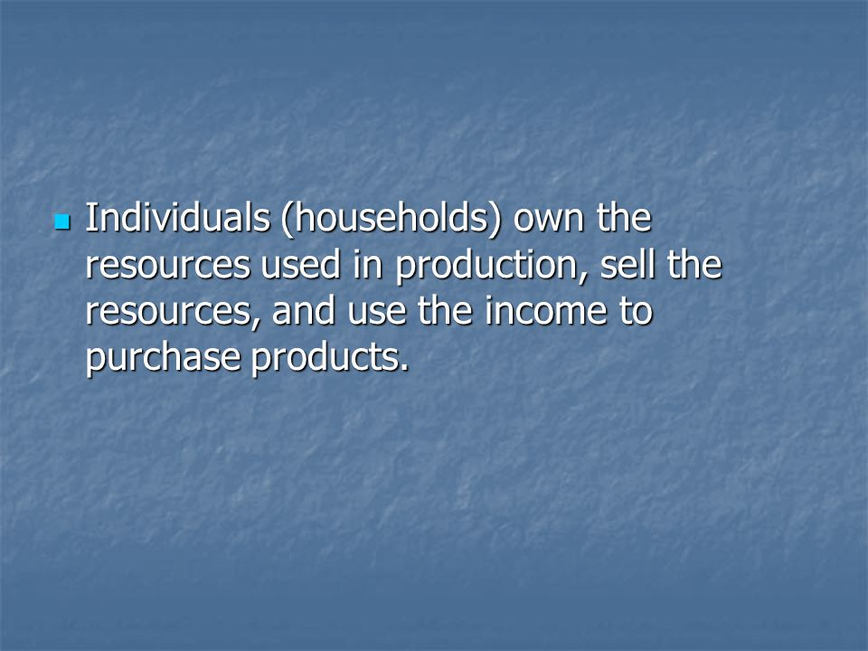 Individuals (households) own the resources used in production, sell the resources, and use the income to purchase products.