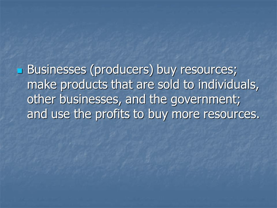 Businesses (producers) buy resources; make products that are sold to individuals, other businesses, and the government; and use the profits to buy more resources.